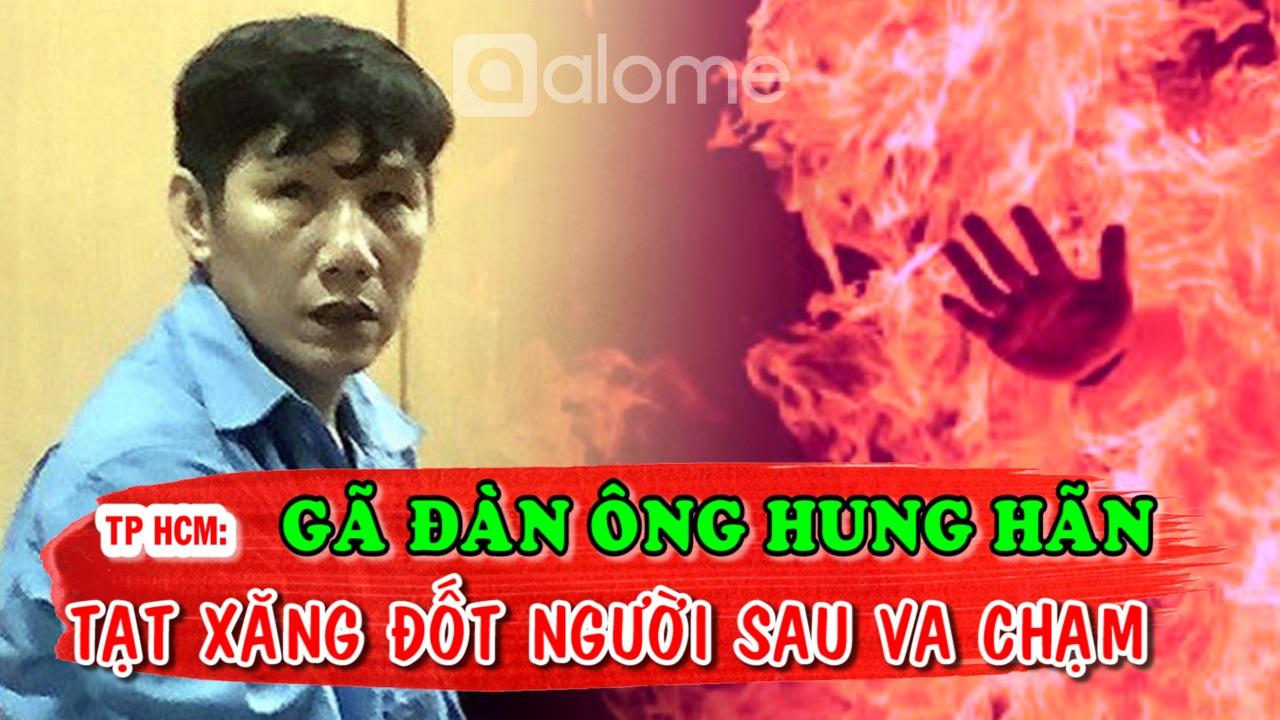 Gã Đàn Ông Hung Hãn Tạt Xăng Đốt Người Sau Va Chạm, Án Mạng Tại TP HCM